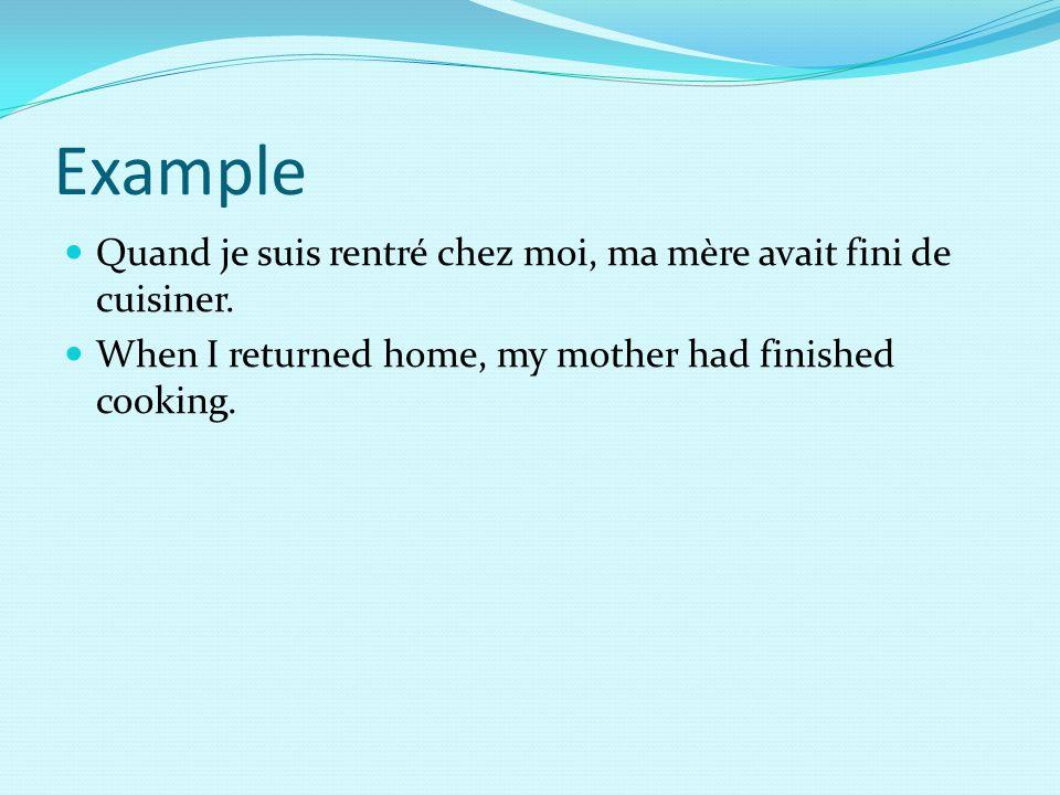 Example Quand je suis rentré chez moi, ma mère avait fini de cuisiner. When I returned home, my mother had finished cooking.