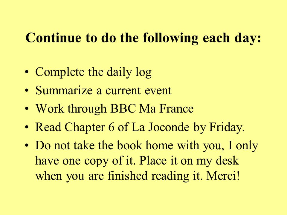 Continue to do the following each day: Complete the daily log Summarize a current event Work through BBC Ma France Read Chapter 6 of La Joconde by Friday.