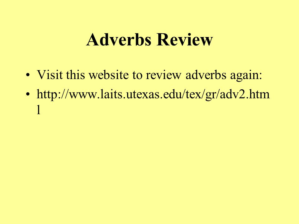 Adverbs Review Visit this website to review adverbs again: http://www.laits.utexas.edu/tex/gr/adv2.htm l