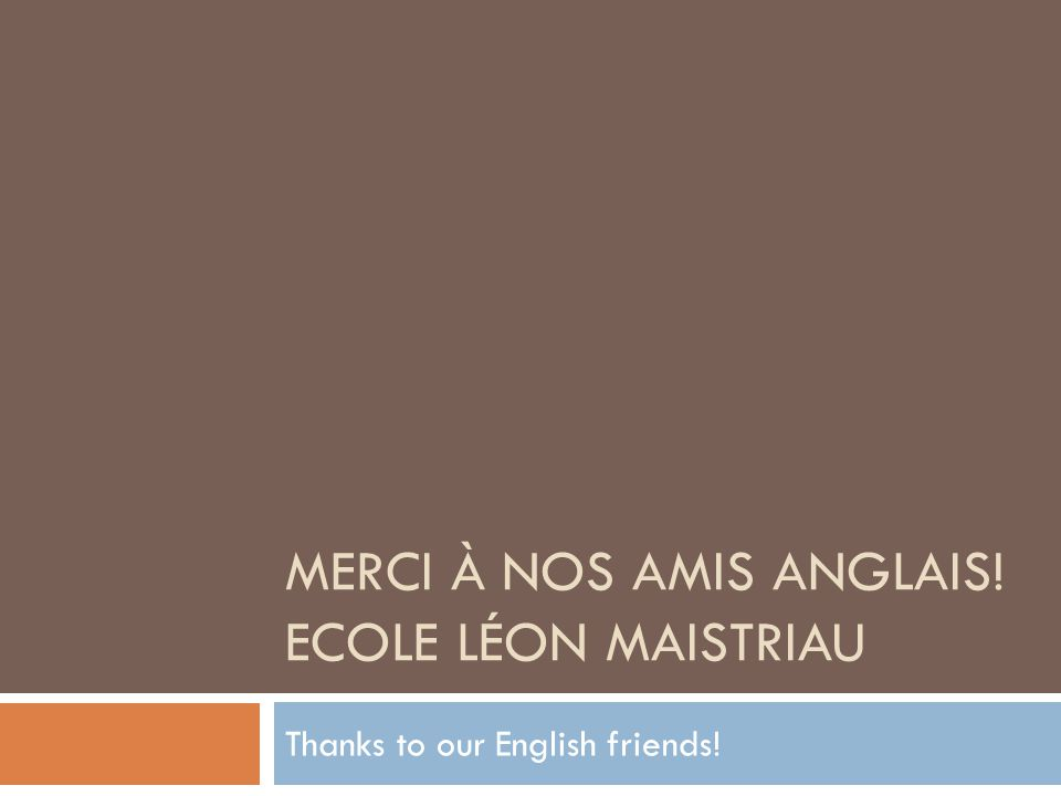 MERCI À NOS AMIS ANGLAIS! ECOLE LÉON MAISTRIAU Thanks to our English friends!