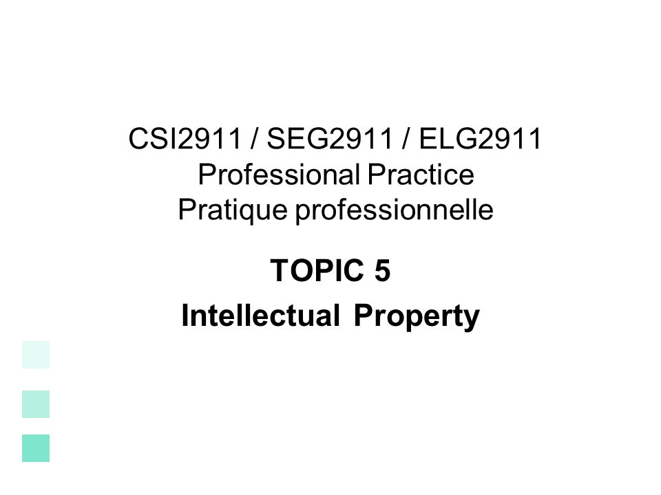 CSI2911 / SEG2911 / ELG2911 Professional Practice Pratique professionnelle TOPIC 5 Intellectual Property