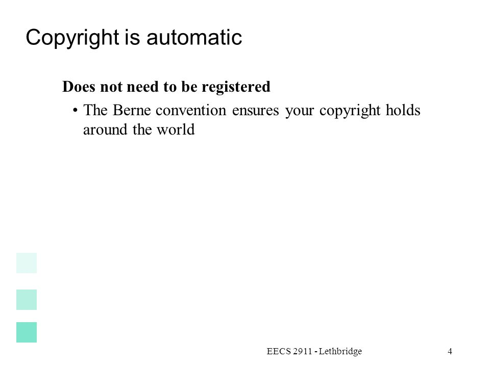 EECS 2911 - Lethbridge4 Copyright is automatic Does not need to be registered The Berne convention ensures your copyright holds around the world