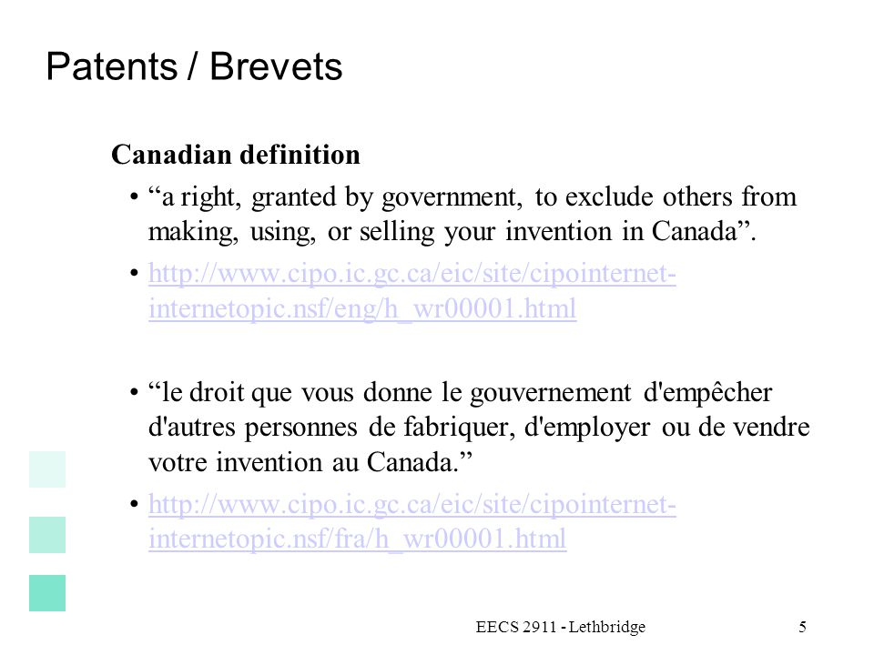EECS 2911 - Lethbridge5 Patents / Brevets Canadian definition a right, granted by government, to exclude others from making, using, or selling your invention in Canada .