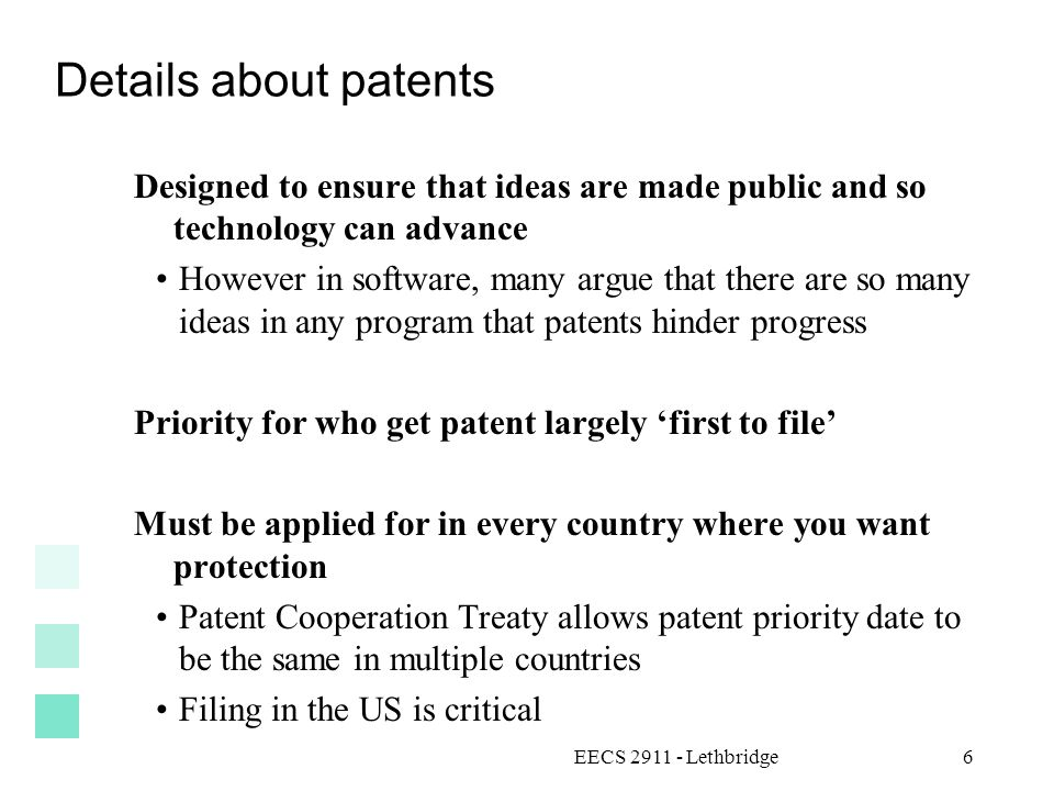 EECS 2911 - Lethbridge6 Details about patents Designed to ensure that ideas are made public and so technology can advance However in software, many argue that there are so many ideas in any program that patents hinder progress Priority for who get patent largely 'first to file' Must be applied for in every country where you want protection Patent Cooperation Treaty allows patent priority date to be the same in multiple countries Filing in the US is critical
