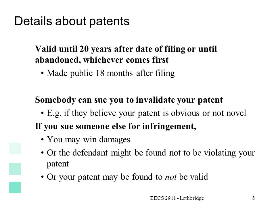EECS 2911 - Lethbridge8 Details about patents Valid until 20 years after date of filing or until abandoned, whichever comes first Made public 18 months after filing Somebody can sue you to invalidate your patent E.g.