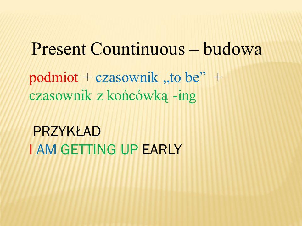 """Present Countinuous – budowa podmiot + czasownik """"to be + czasownik z końcówką -ing PRZYKŁAD I AM GETTING UP EARLY"""