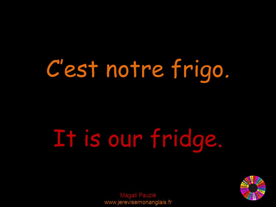 Magali Pauzié www.jerevisemonanglais.fr It is our fridge. C'est notre frigo.