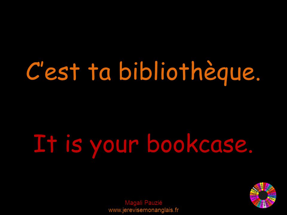 Magali Pauzié www.jerevisemonanglais.fr It is your bookcase. C'est ta bibliothèque.