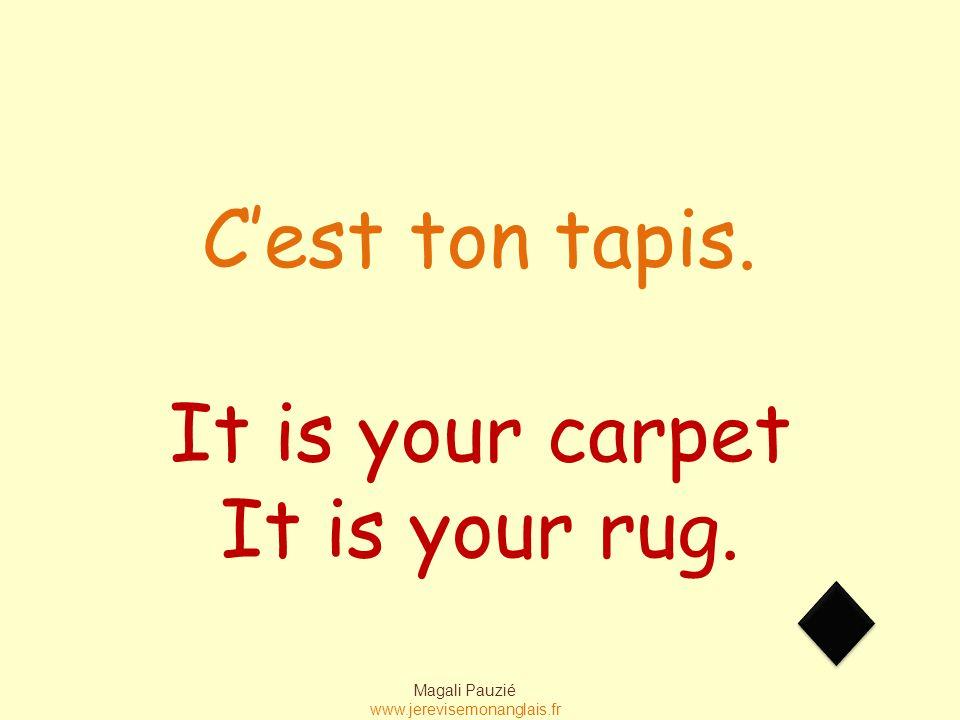 Magali Pauzié www.jerevisemonanglais.fr It is your carpet It is your rug. C'est ton tapis.