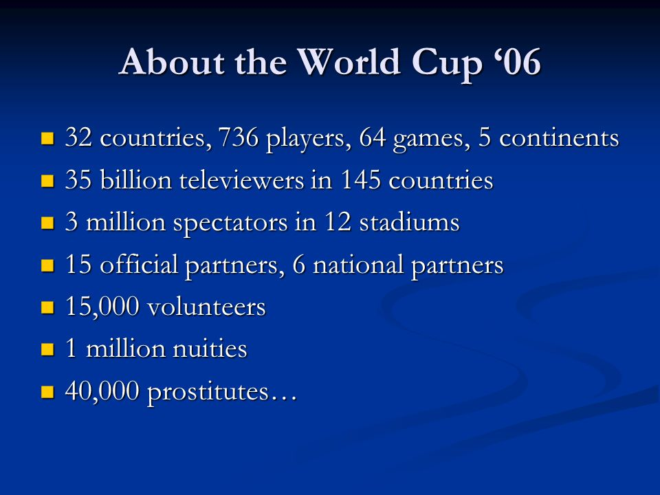 About the World Cup '06 32 countries, 736 players, 64 games, 5 continents 32 countries, 736 players, 64 games, 5 continents 35 billion televiewers in 145 countries 35 billion televiewers in 145 countries 3 million spectators in 12 stadiums 3 million spectators in 12 stadiums 15 official partners, 6 national partners 15 official partners, 6 national partners 15,000 volunteers 15,000 volunteers 1 million nuities 1 million nuities 40,000 prostitutes… 40,000 prostitutes…