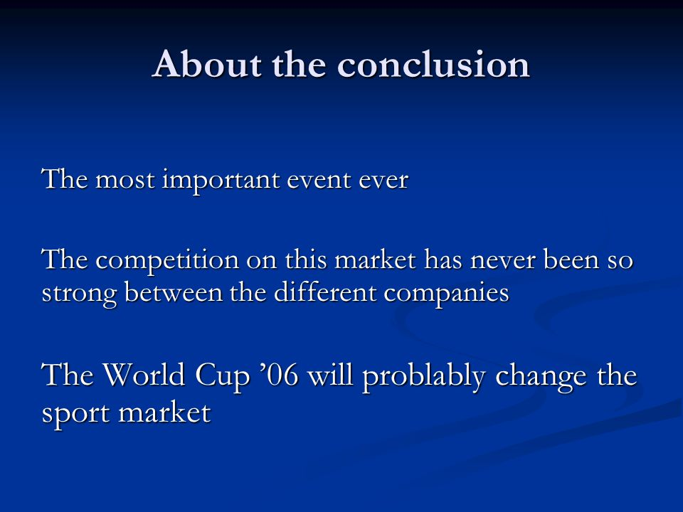 About the conclusion The most important event ever The competition on this market has never been so strong between the different companies The World Cup '06 will problably change the sport market