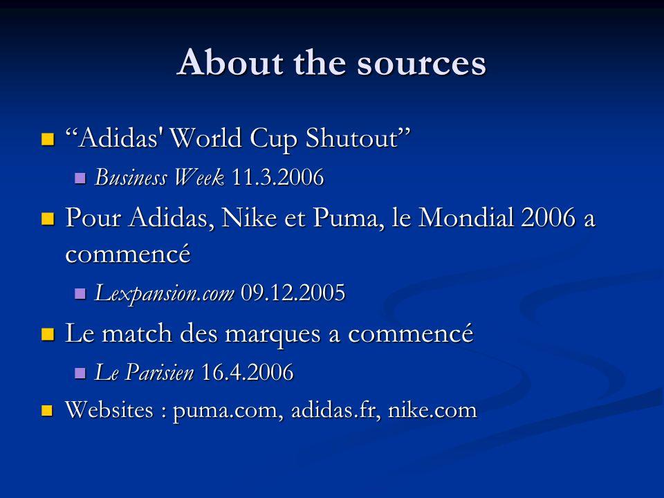 About the sources Adidas World Cup Shutout Adidas World Cup Shutout Business Week 11.3.2006 Business Week 11.3.2006 Pour Adidas, Nike et Puma, le Mondial 2006 a commencé Pour Adidas, Nike et Puma, le Mondial 2006 a commencé Lexpansion.com 09.12.2005 Lexpansion.com 09.12.2005 Le match des marques a commencé Le match des marques a commencé Le Parisien 16.4.2006 Le Parisien 16.4.2006 Websites : puma.com, adidas.fr, nike.com Websites : puma.com, adidas.fr, nike.com