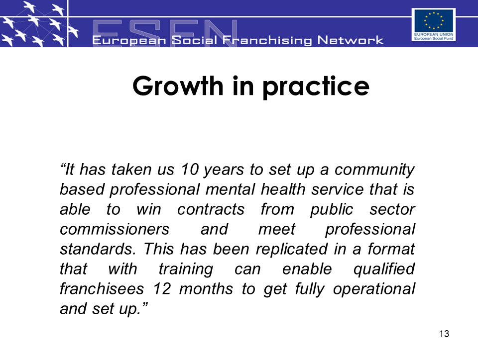 13 Growth in practice It has taken us 10 years to set up a community based professional mental health service that is able to win contracts from public sector commissioners and meet professional standards.