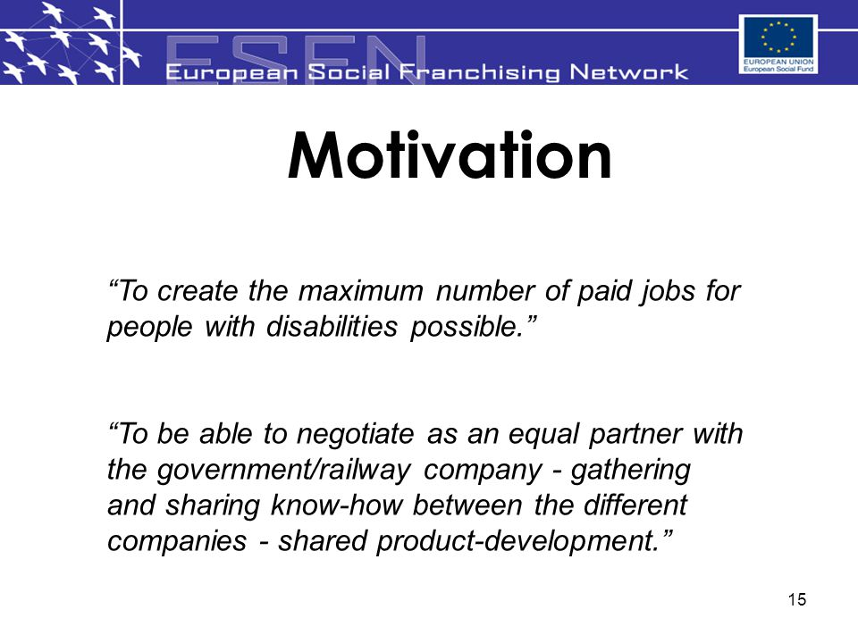 15 Motivation To create the maximum number of paid jobs for people with disabilities possible. To be able to negotiate as an equal partner with the government/railway company - gathering and sharing know-how between the different companies - shared product-development.