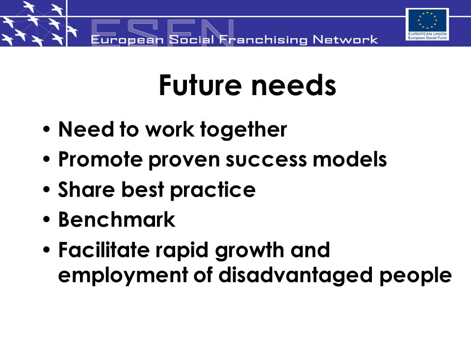 Future needs Need to work together Promote proven success models Share best practice Benchmark Facilitate rapid growth and employment of disadvantaged people