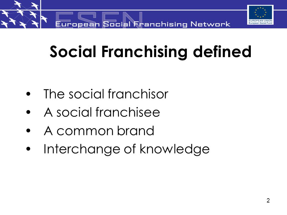 2 Social Franchising defined The social franchisor A social franchisee A common brand Interchange of knowledge