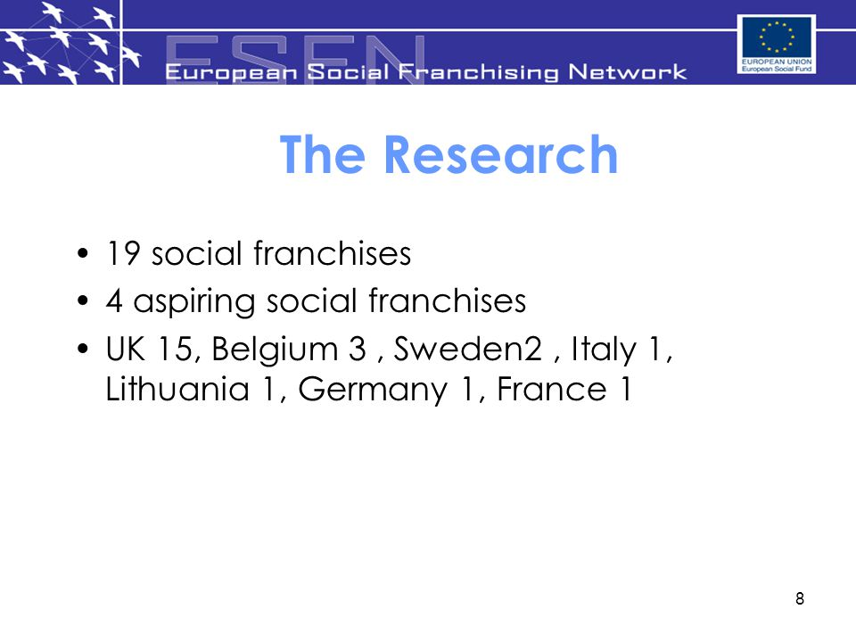 8 The Research 19 social franchises 4 aspiring social franchises UK 15, Belgium 3, Sweden2, Italy 1, Lithuania 1, Germany 1, France 1