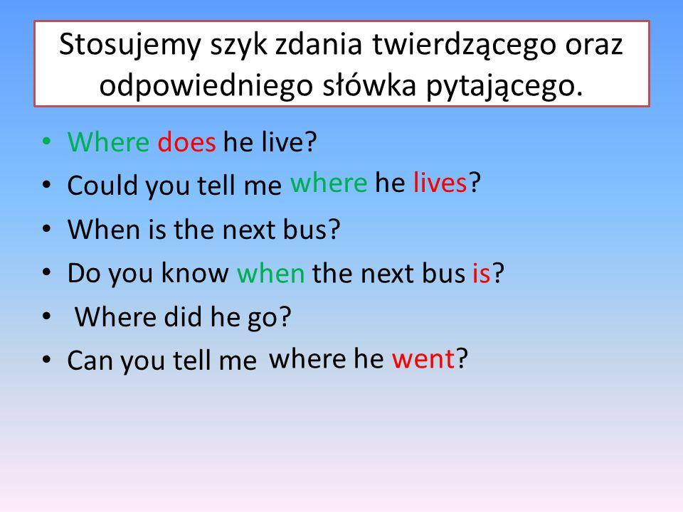Stosujemy szyk zdania twierdzącego oraz odpowiedniego słówka pytającego.