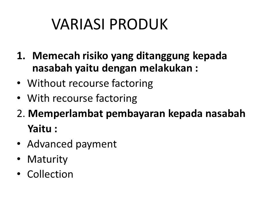VARIASI PRODUK 1.Memecah risiko yang ditanggung kepada nasabah yaitu dengan melakukan : Without recourse factoring With recourse factoring 2. Memperla