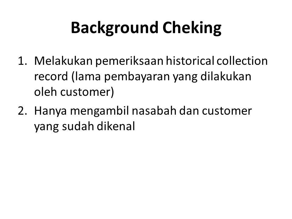 Background Cheking 1.Melakukan pemeriksaan historical collection record (lama pembayaran yang dilakukan oleh customer) 2.Hanya mengambil nasabah dan c