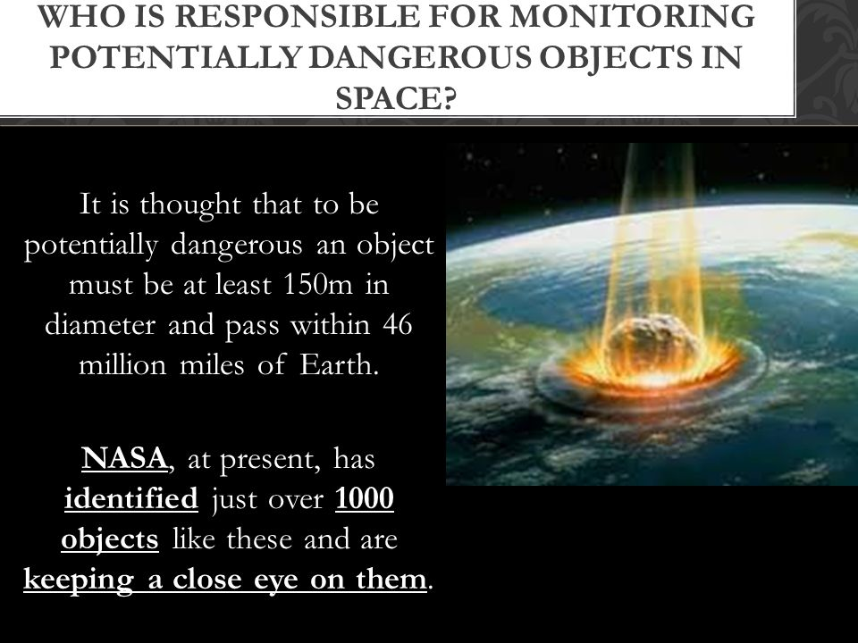 It is thought that to be potentially dangerous an object must be at least 150m in diameter and pass within 46 million miles of Earth.