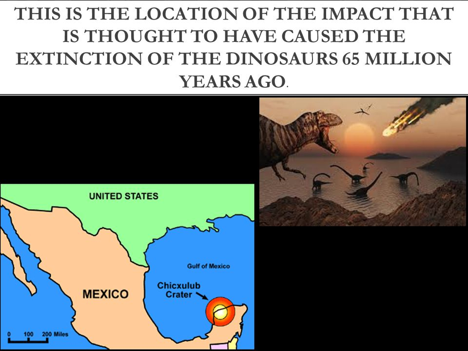 THIS IS THE LOCATION OF THE IMPACT THAT IS THOUGHT TO HAVE CAUSED THE EXTINCTION OF THE DINOSAURS 65 MILLION YEARS AGO.