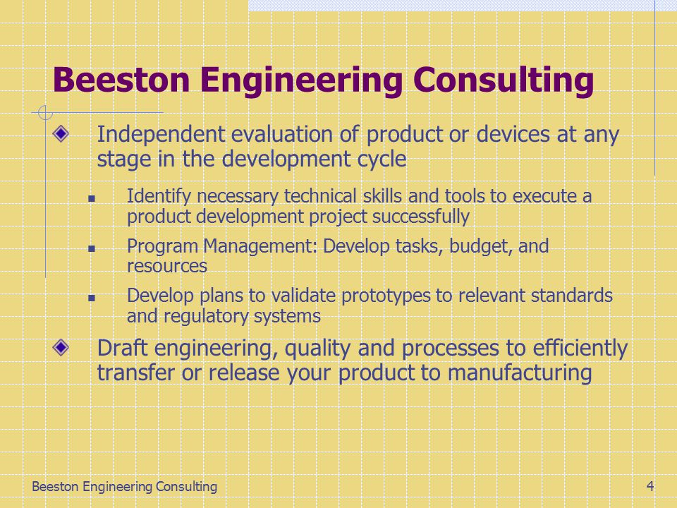 Beeston Engineering Consulting14 Time and Dollars scale It usually takes 8 -10 years to get a pharmaceutical product or drug to market and $500-900M investment Medical Devices require 4 - 6 years and $40- 100M to develop Scientific Instruments require 3-4 years and ONLY $5 - 10M to develop!