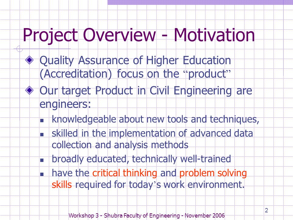 Workshop 3 - Shubra Faculty of Engineering - November 2006 2 Project Overview - Motivation Quality Assurance of Higher Education (Accreditation) focus