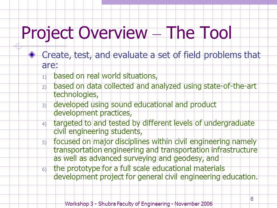 Workshop 3 - Shubra Faculty of Engineering - November 2006 6 Project Overview – The Tool Create, test, and evaluate a set of field problems that are: