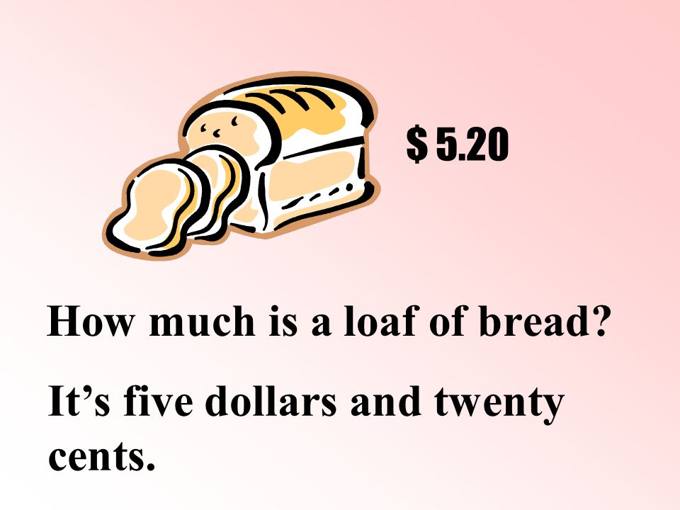 How much is a loaf of bread It's five dollars and twenty cents. $ 5.20