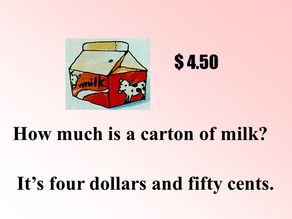 How much is a carton of milk It's four dollars and fifty cents. $ 4.50