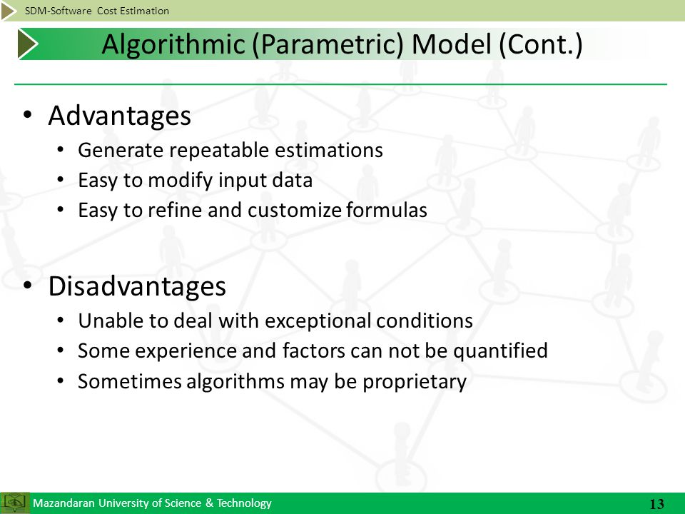 Mazandaran University of Science & Technology SDM-Software Cost Estimation Advantages Generate repeatable estimations Easy to modify input data Easy to refine and customize formulas Disadvantages Unable to deal with exceptional conditions Some experience and factors can not be quantified Sometimes algorithms may be proprietary 13 Algorithmic (Parametric) Model (Cont.)