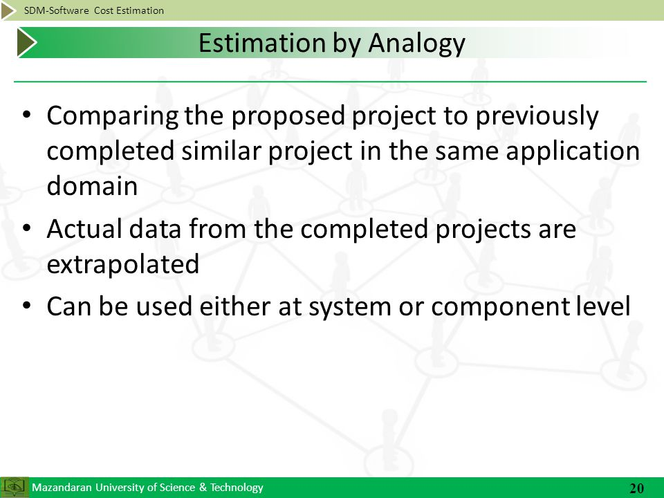 Mazandaran University of Science & Technology SDM-Software Cost Estimation Comparing the proposed project to previously completed similar project in the same application domain Actual data from the completed projects are extrapolated Can be used either at system or component level 20 Estimation by Analogy