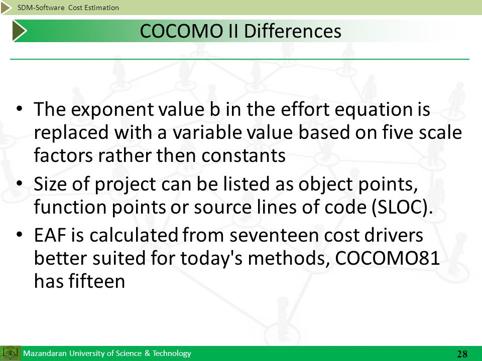 Mazandaran University of Science & Technology SDM-Software Cost Estimation The exponent value b in the effort equation is replaced with a variable value based on five scale factors rather then constants Size of project can be listed as object points, function points or source lines of code (SLOC).