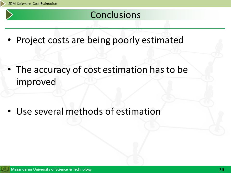 Mazandaran University of Science & Technology SDM-Software Cost Estimation Project costs are being poorly estimated The accuracy of cost estimation has to be improved Use several methods of estimation 30 Conclusions