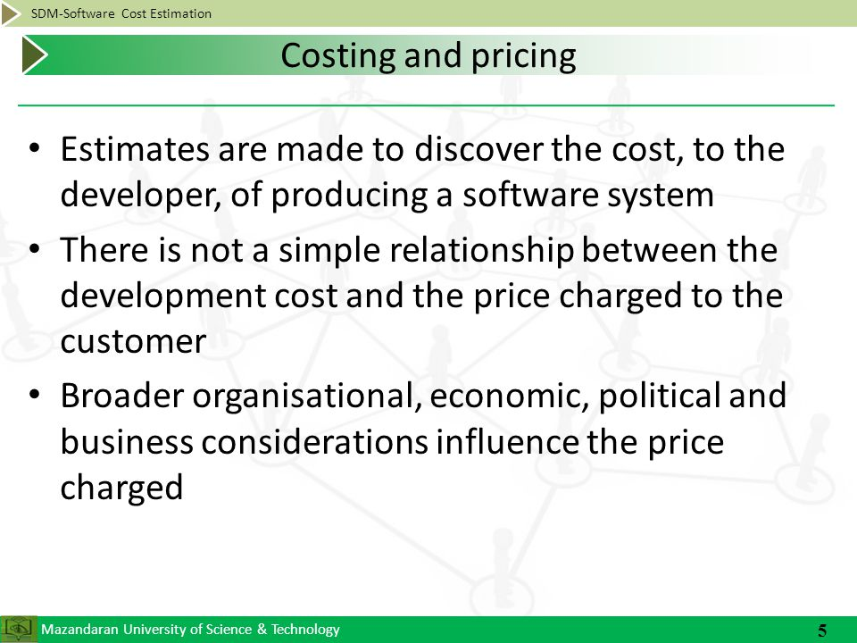 Mazandaran University of Science & Technology SDM-Software Cost Estimation Someone responsible for the implementation Can compare previous projects in organization to current project Usually experienced Someone from outside of organization Can provide unbiased estimate Tend to use empirical methods of estimation 6 Who is Estimator?