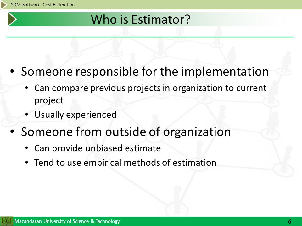 Mazandaran University of Science & Technology SDM-Software Cost Estimation Establish Plan What data should we gather Why are we gathering this data What do we hope to accomplish Do cost estimation for initial requirement Decomposition Use several Methods There is no perfect technique If get wide variances in methods, then should reevaluate the information used to make estimates 7 General Steps