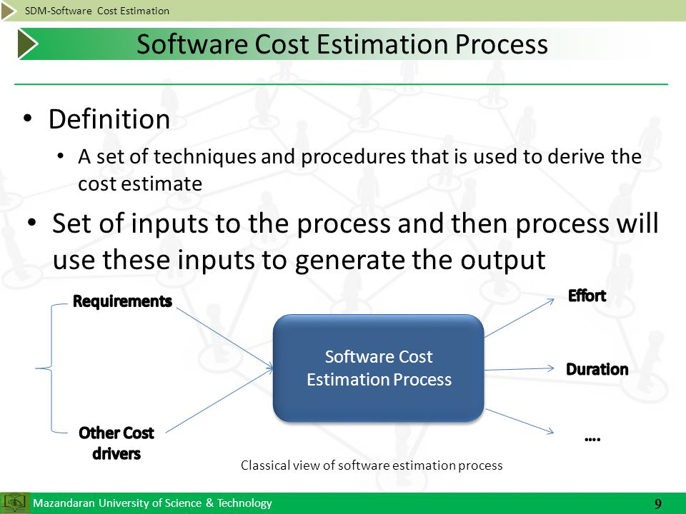 Mazandaran University of Science & Technology SDM-Software Cost Estimation Definition A set of techniques and procedures that is used to derive the cost estimate Set of inputs to the process and then process will use these inputs to generate the output 9 Software Cost Estimation Process Classical view of software estimation process