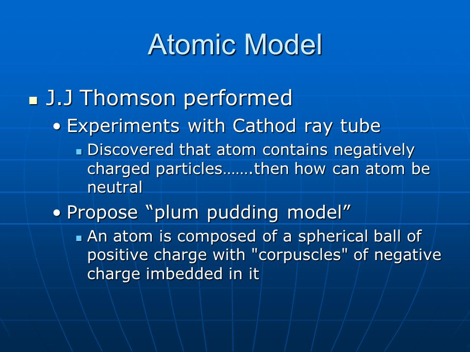Atomic Model J.J Thomson performed J.J Thomson performed Experiments with Cathod ray tubeExperiments with Cathod ray tube Discovered that atom contain