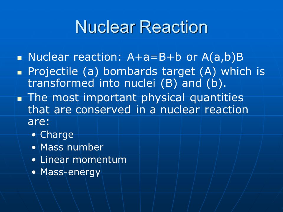 Nuclear Reaction Nuclear reaction: A+a=B+b or A(a,b)B Projectile (a) bombards target (A) which is transformed into nuclei (B) and (b). The most import