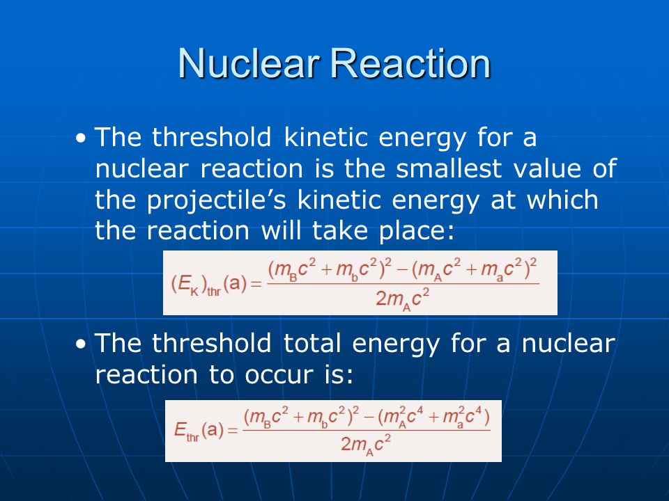 Nuclear Reaction The threshold kinetic energy for a nuclear reaction is the smallest value of the projectile's kinetic energy at which the reaction wi