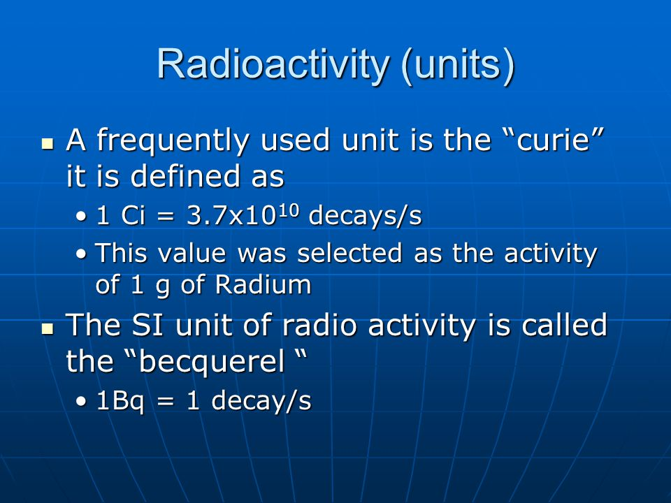 """Radioactivity (units) A frequently used unit is the """"curie"""" it is defined as A frequently used unit is the """"curie"""" it is defined as 1 Ci = 3.7x10 10 d"""