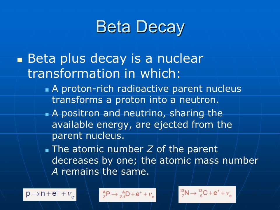 Beta Decay Beta plus decay is a nuclear transformation in which: A proton-rich radioactive parent nucleus transforms a proton into a neutron. A positr