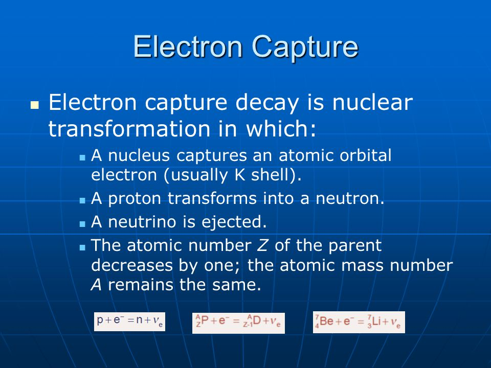 Electron Capture Electron capture decay is nuclear transformation in which: A nucleus captures an atomic orbital electron (usually K shell). A proton