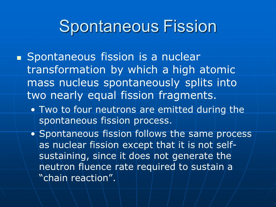 Spontaneous Fission Spontaneous fission is a nuclear transformation by which a high atomic mass nucleus spontaneously splits into two nearly equal fis