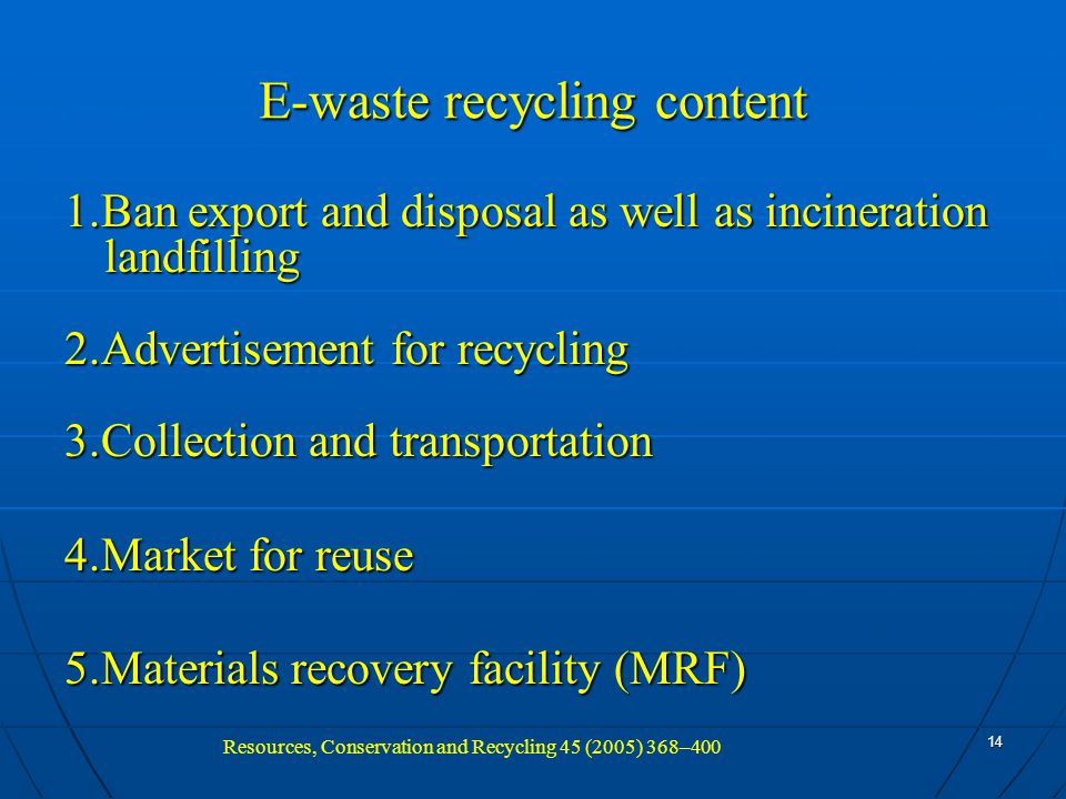 14 E-waste recycling content 1.Ban export and disposal as well as incineration landfilling 2.Advertisement for recycling 3.Collection and transportation 4.Market for reuse 5.Materials recovery facility (MRF) Resources, Conservation and Recycling 45 (2005) 368–400
