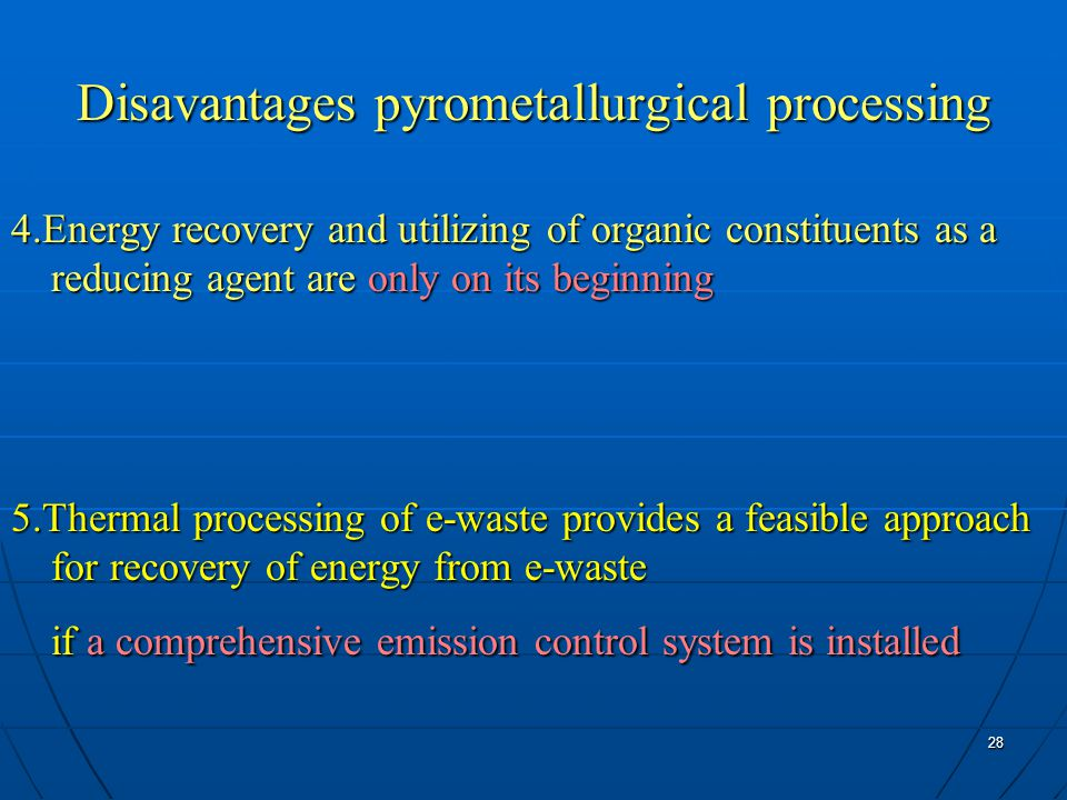 28 Disavantages pyrometallurgical processing 4.Energy recovery and utilizing of organic constituents as a reducing agent are only on its beginning 5.Thermal processing of e-waste provides a feasible approach for recovery of energy from e-waste if a comprehensive emission control system is installed if a comprehensive emission control system is installed