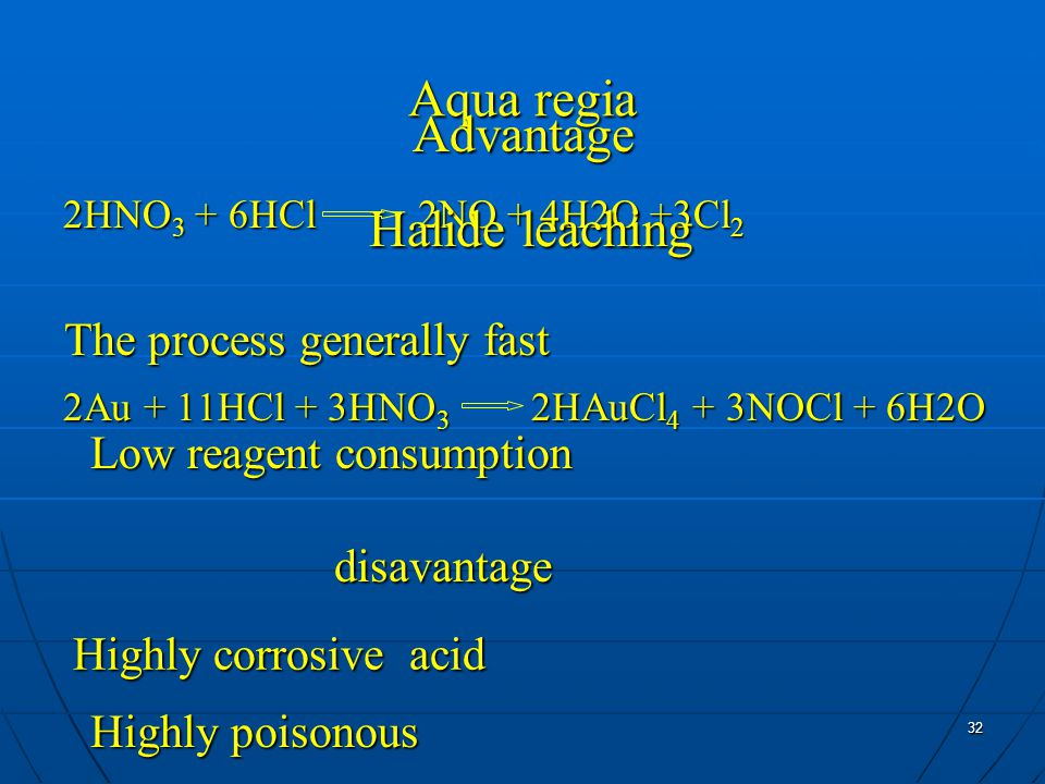 32 Aqua regia 2HNO 3 + 6HCl 2NO + 4H2O +3Cl 2 2Au + 11HCl + 3HNO 3 2HAuCl 4 + 3NOCl + 6H2O Advantage The process generally fast Low reagent consumption Halide leaching disavantage Highly corrosive acid Highly poisonous