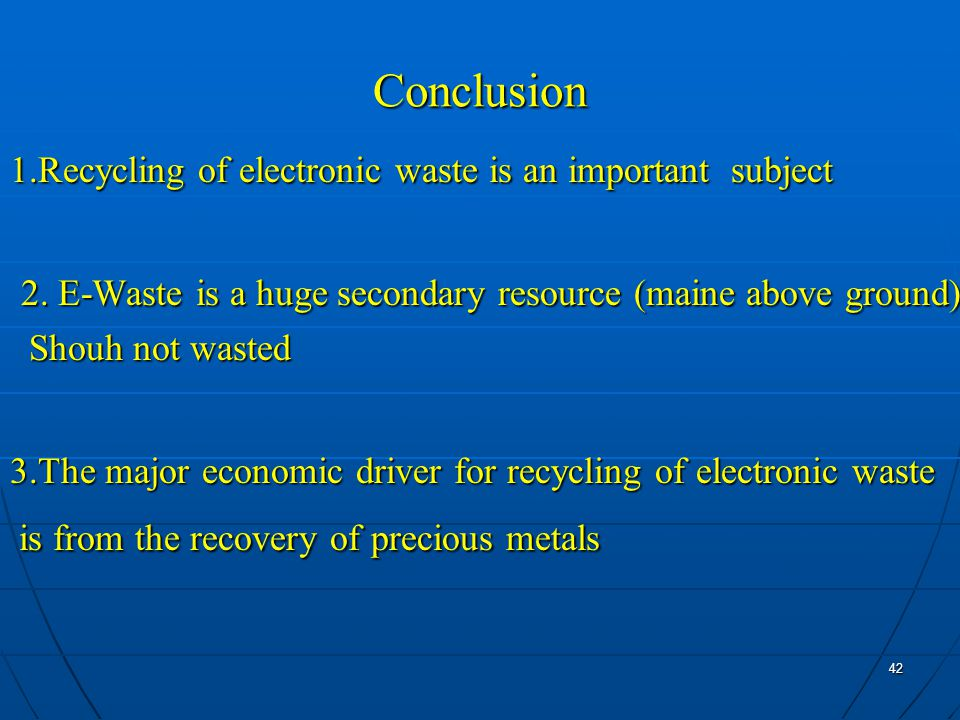 42 Conclusion 1.Recycling of electronic waste is an important subject 2.