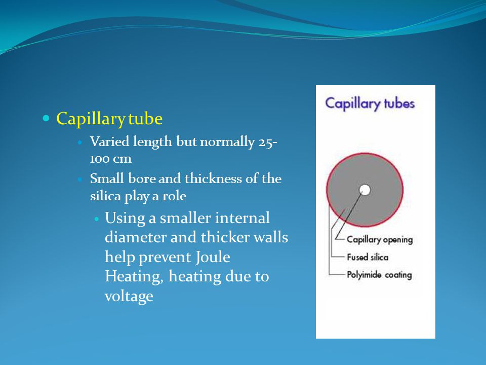 Capillary tube Varied length but normally 25- 100 cm Small bore and thickness of the silica play a role Using a smaller internal diameter and thicker